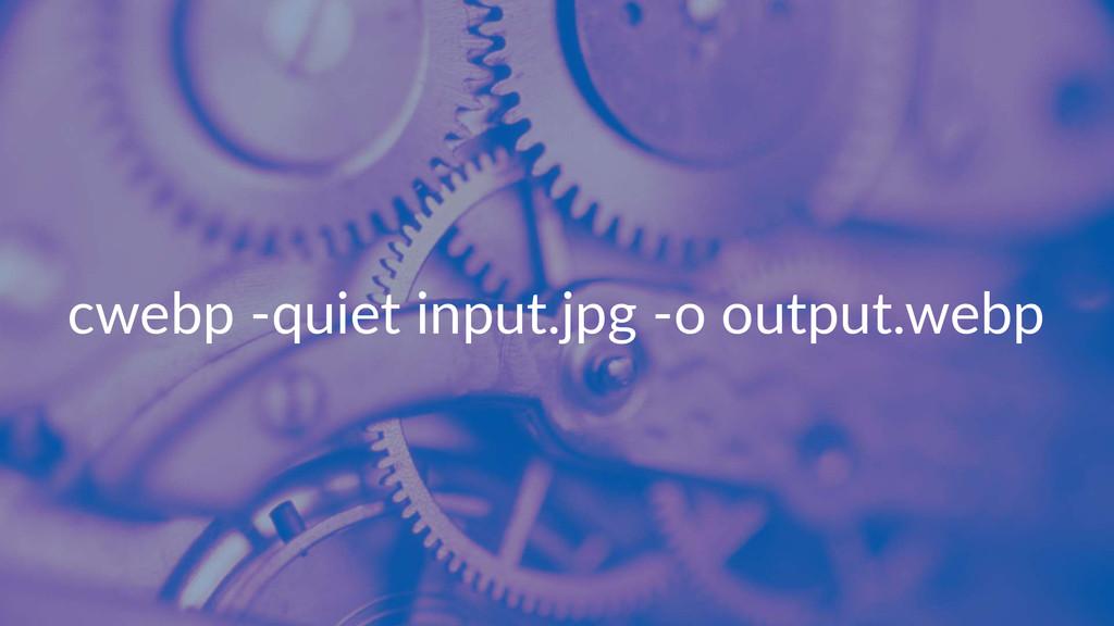cwebp&'quiet&input.jpg&'o&output.webp