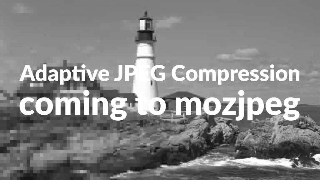 Adap%ve(JPEG(Compression coming'to'mozjpeg