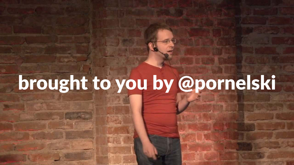 brought(to(you(by(@pornelski