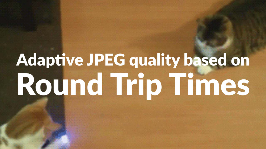 Adap%ve(JPEG(quality(based(on Round&Trip&Times