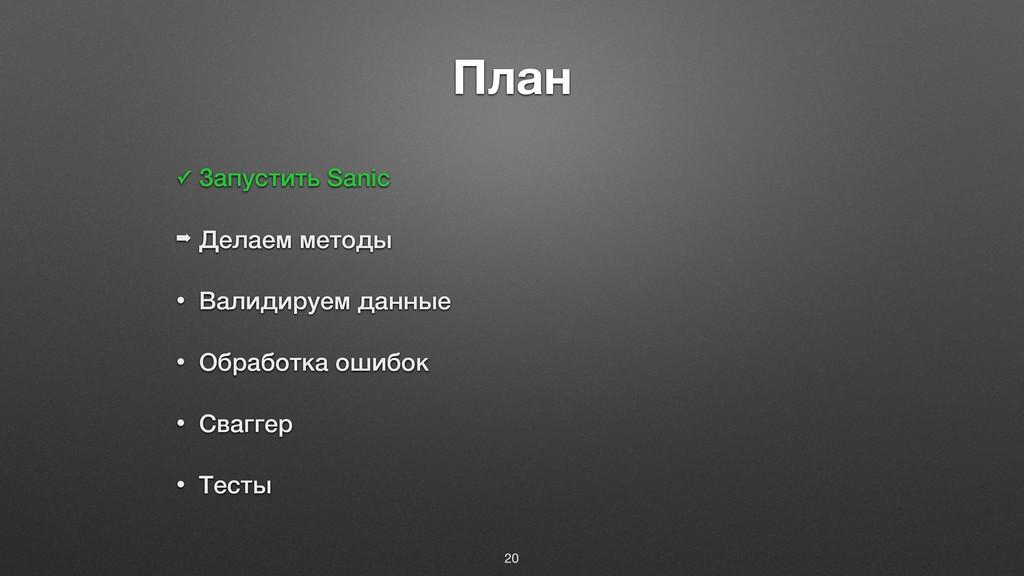 План ✓ Запустить Sanic ➡ Делаем методы • Валиди...