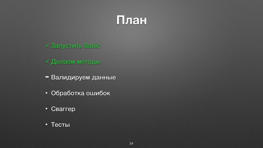 План ✓ Запустить Sanic ✓ Делаем методы ➡ Валиди...