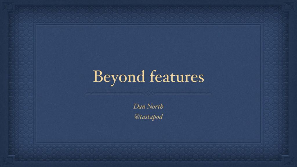 Beyond features Dan North @tastapod