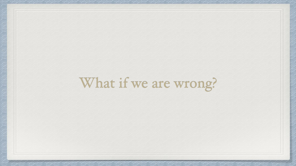 What if we are wrong?