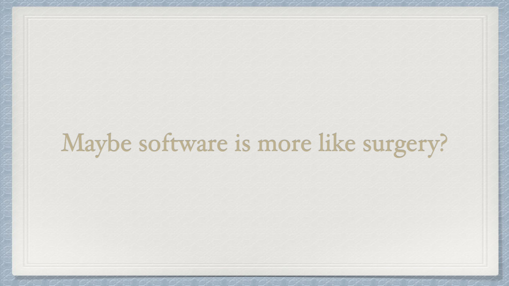 Maybe software is more like surgery?