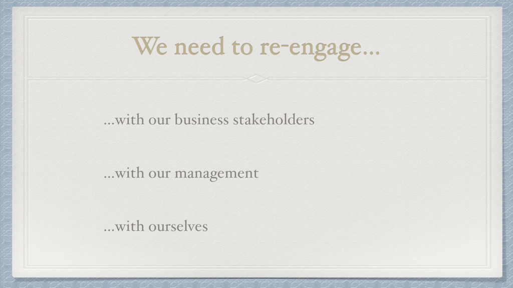 We need to re-engage… …with our business stakeh...