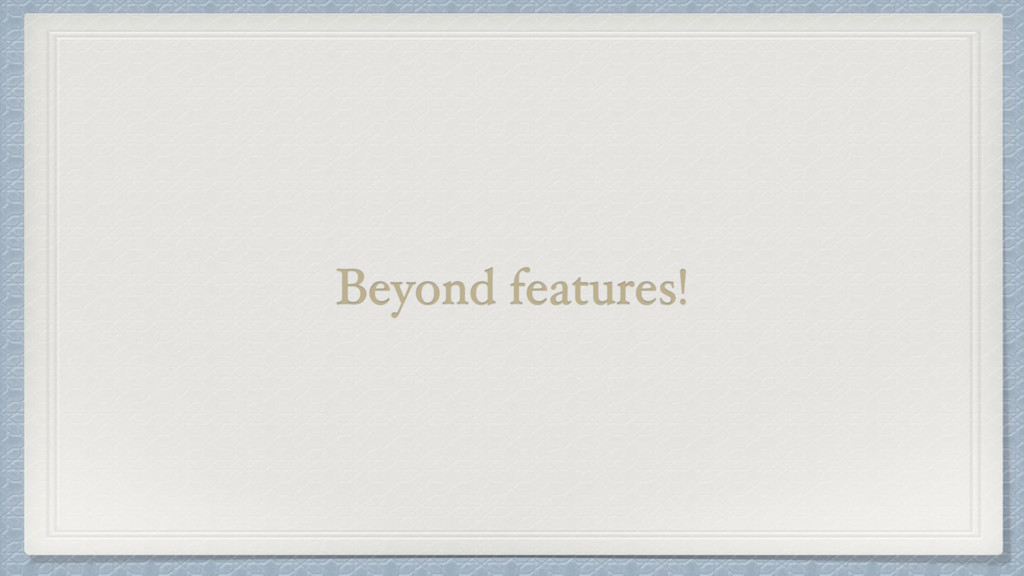 Beyond features!
