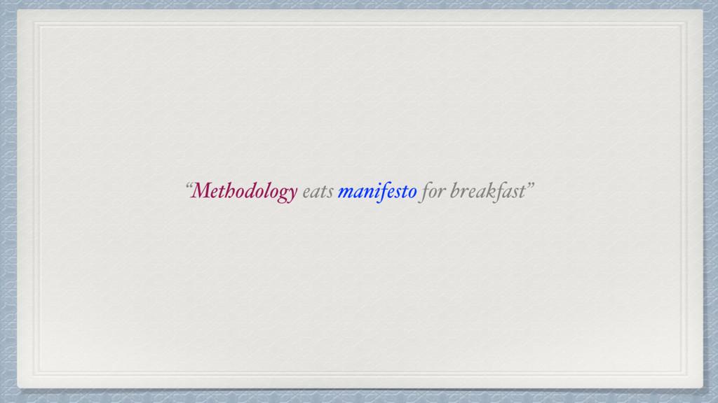 """""""Methodology eats manifesto for breakfast"""""""