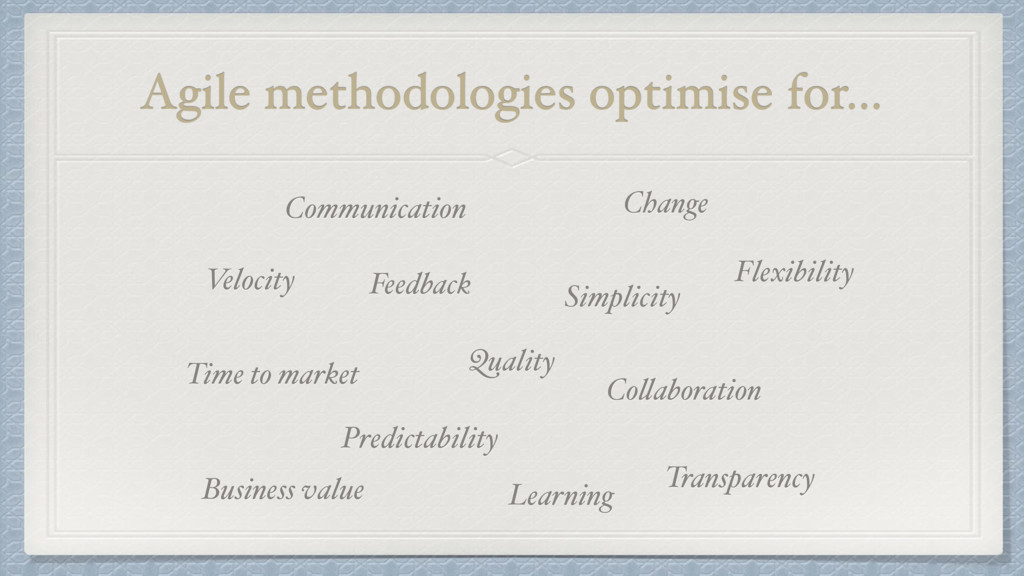 Agile methodologies optimise for… Quality Feedb...