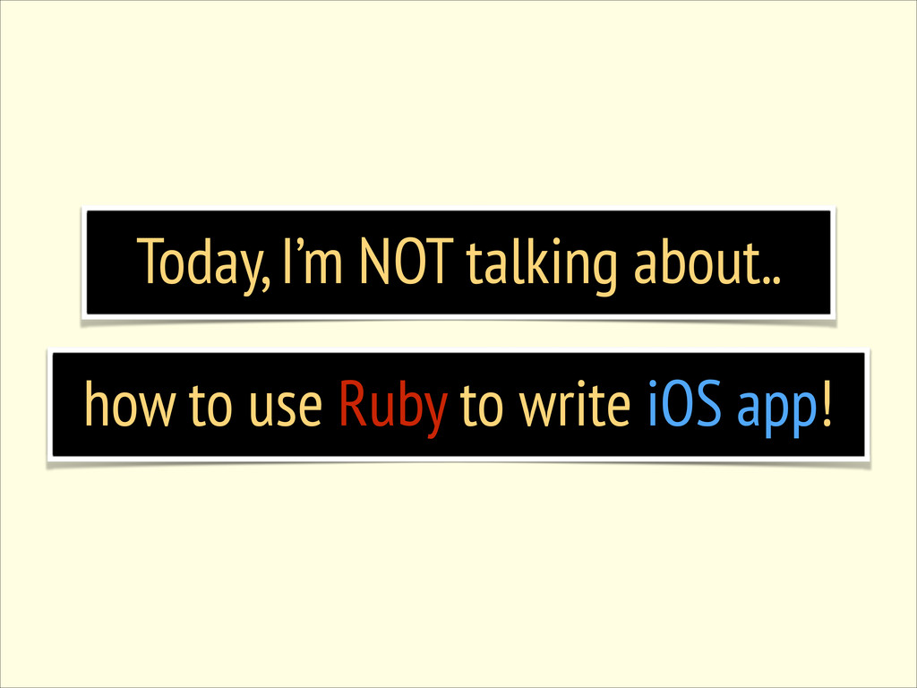 Today, I'm NOT talking about.. how to use Ruby ...