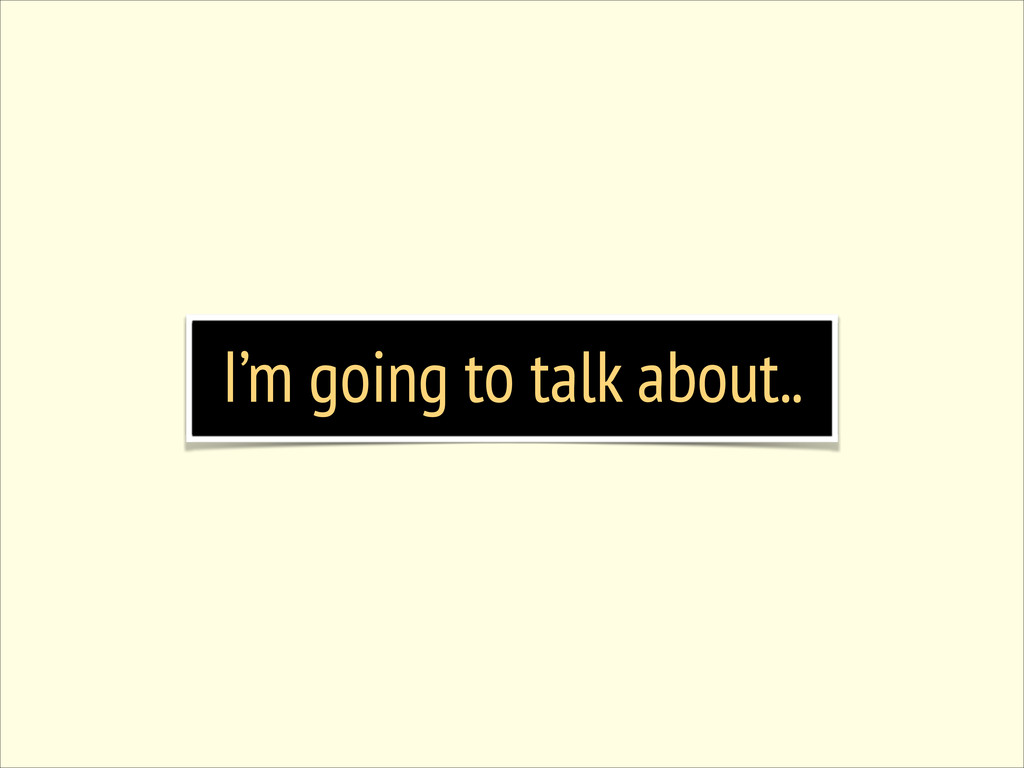 I'm going to talk about..