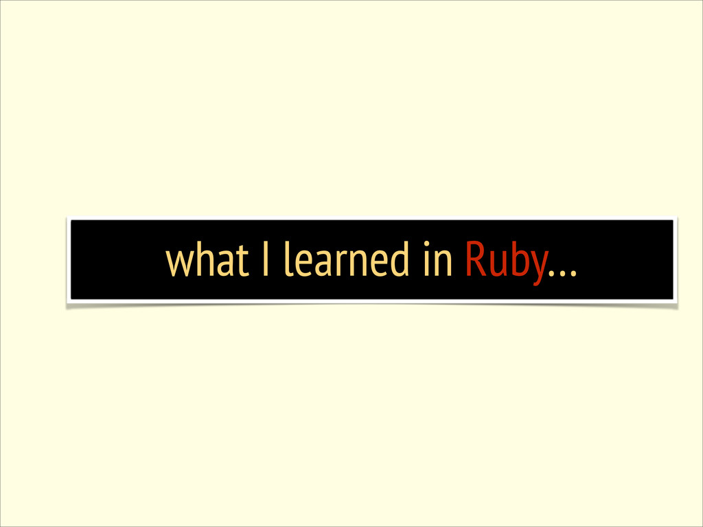 what I learned in Ruby…