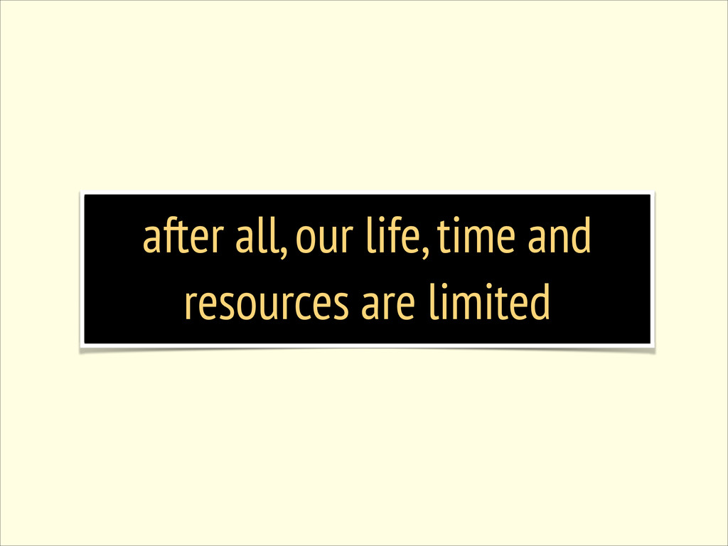after all, our life, time and resources are lim...
