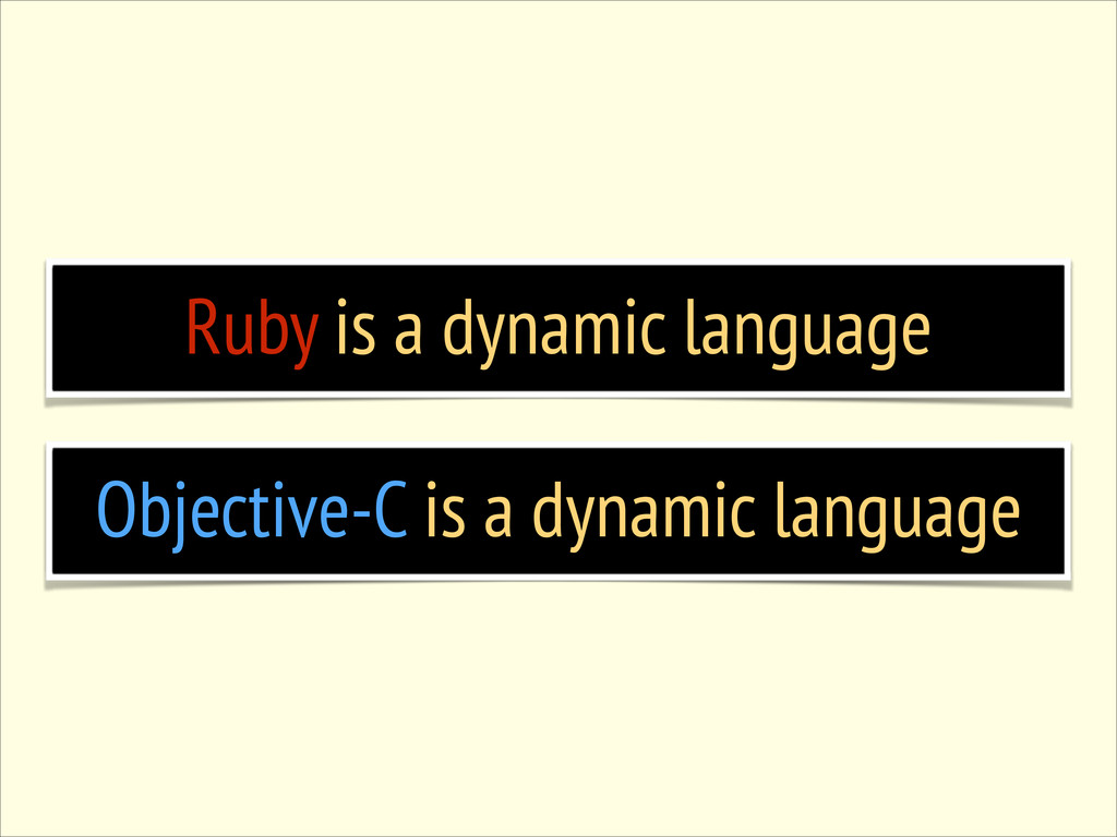 Ruby is a dynamic language Objective-C is a dyn...