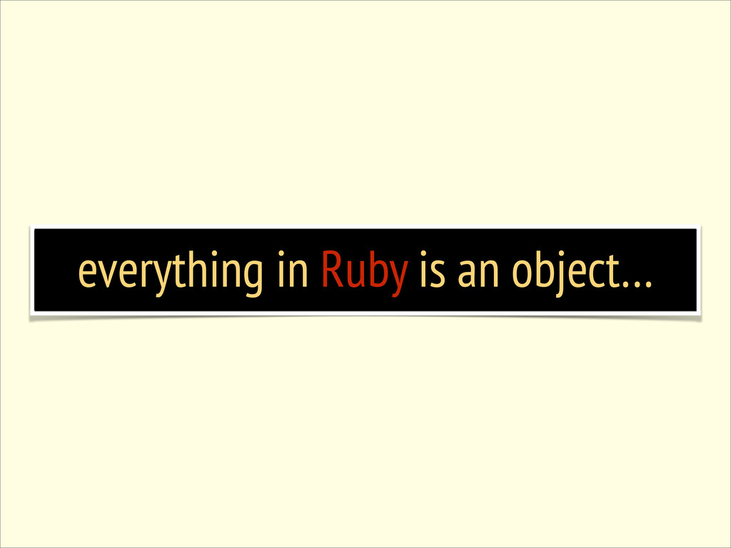 everything in Ruby is an object…