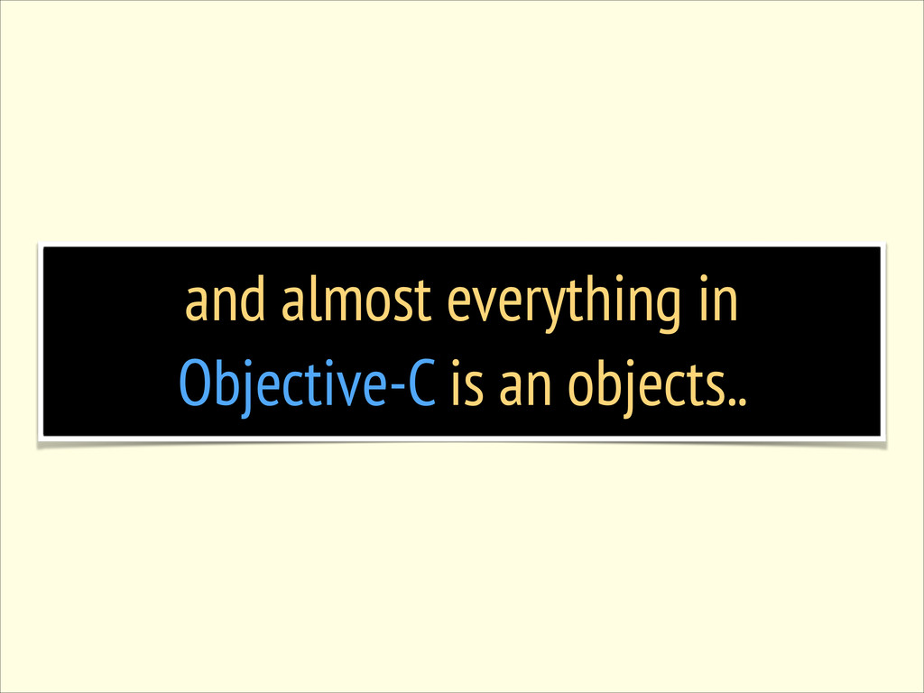 and almost everything in Objective-C is an obje...