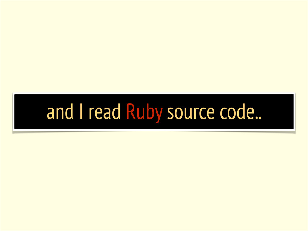 and I read Ruby source code..