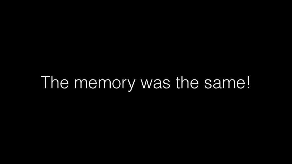 The memory was the same!