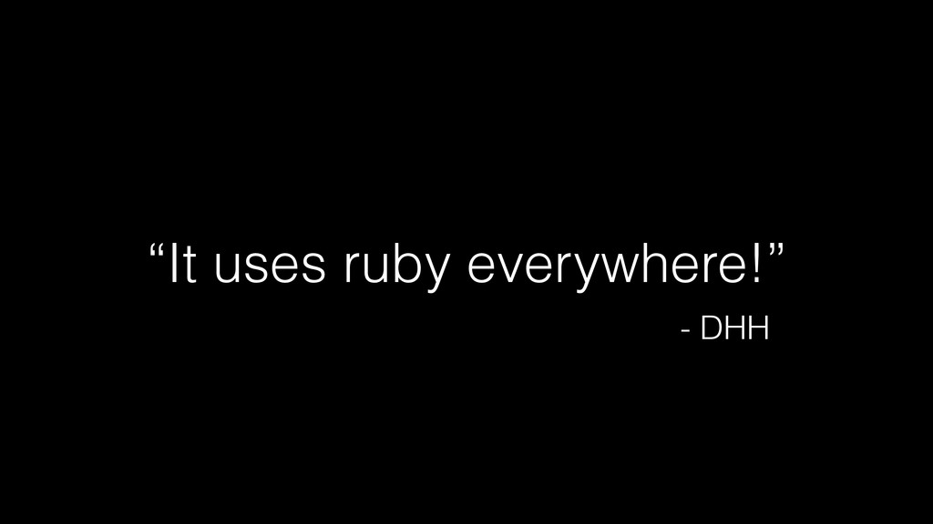 """It uses ruby everywhere!"" - DHH"