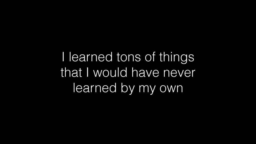 I learned tons of things that I would have neve...