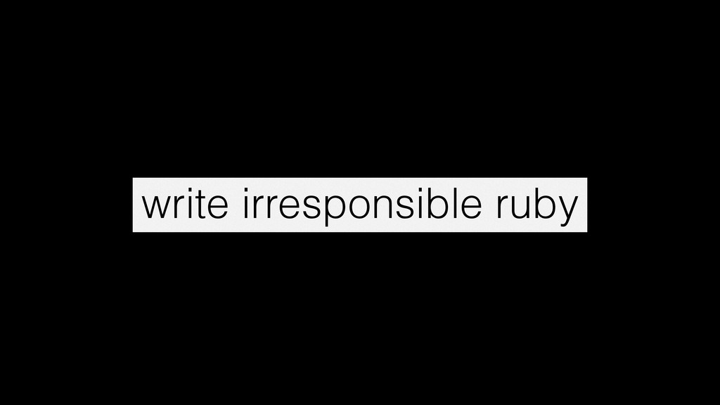 write irresponsible ruby