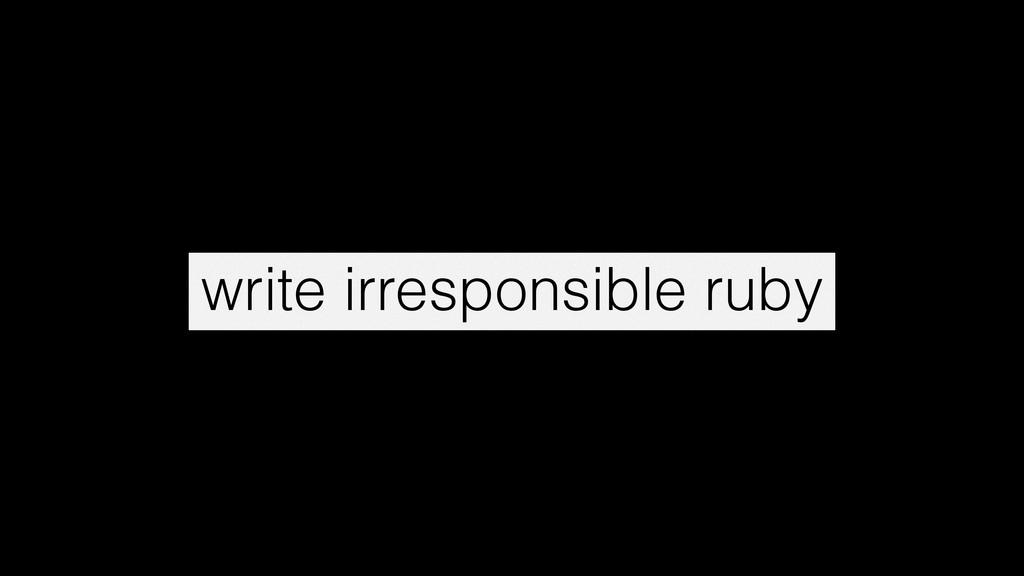 write irresponsible ruby