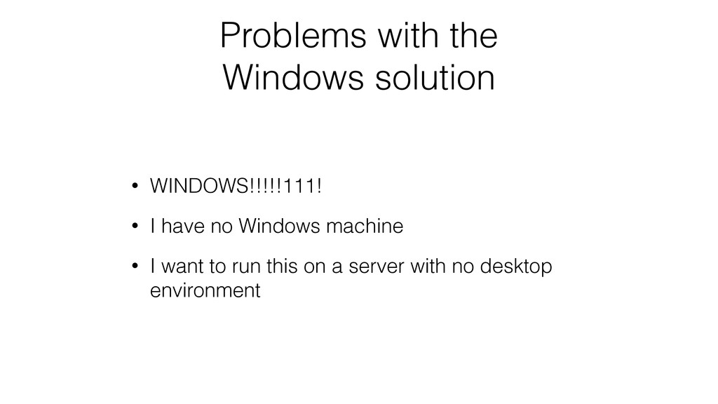 Problems with the Windows solution • WINDOWS!!!...