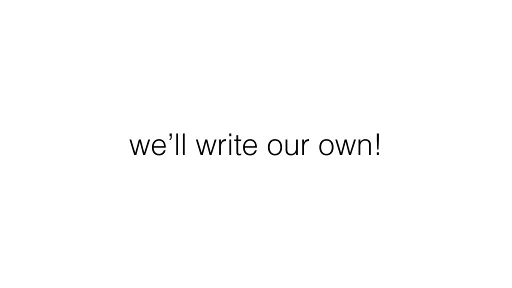we'll write our own!