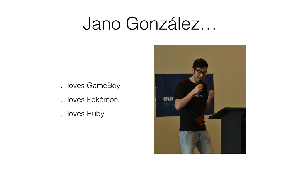 Jano González… … loves GameBoy … loves Pokémon ...