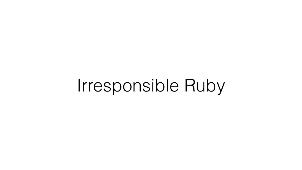 Irresponsible Ruby