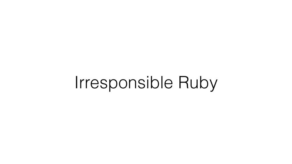 Irresponsible Ruby