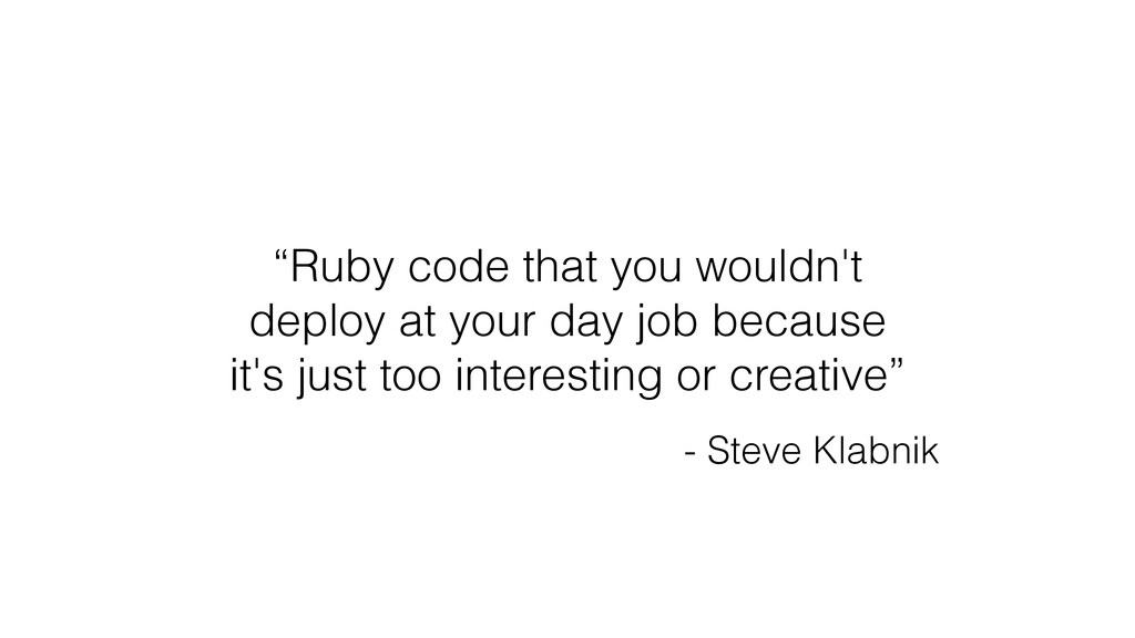"""Ruby code that you wouldn't deploy at your day..."