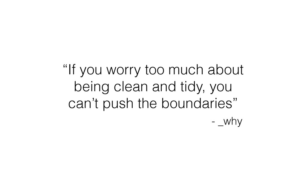 """If you worry too much about being clean and ti..."
