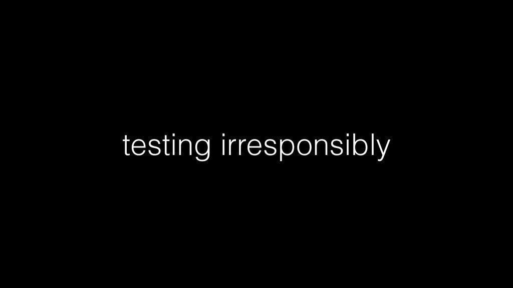 testing irresponsibly