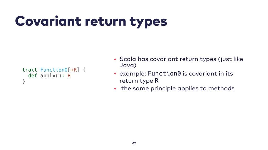 Covariant return types 29 trait Function0[+R] {...