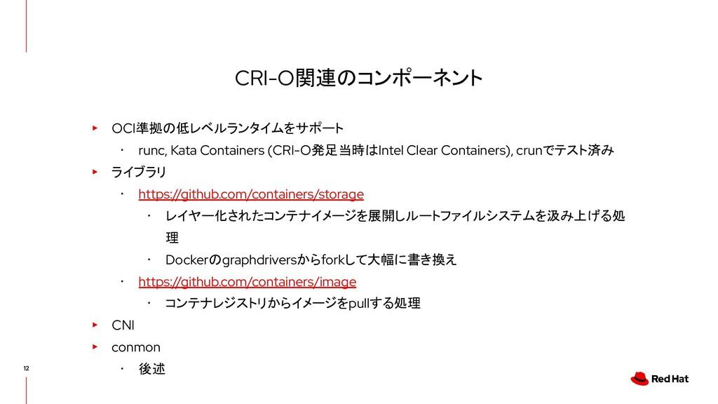 CRI-O関連のコンポーネント ▸ OCI準拠の低レベルランタイムをサポート ・ runc, ...