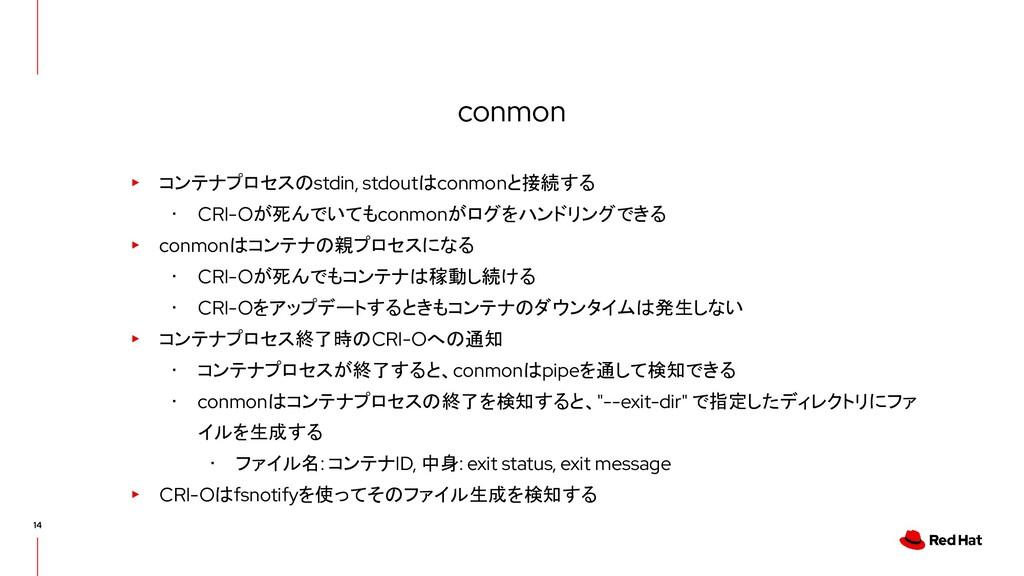 conmon ▸ コンテナプロセスのstdin, stdoutはconmonと接続する ・ C...