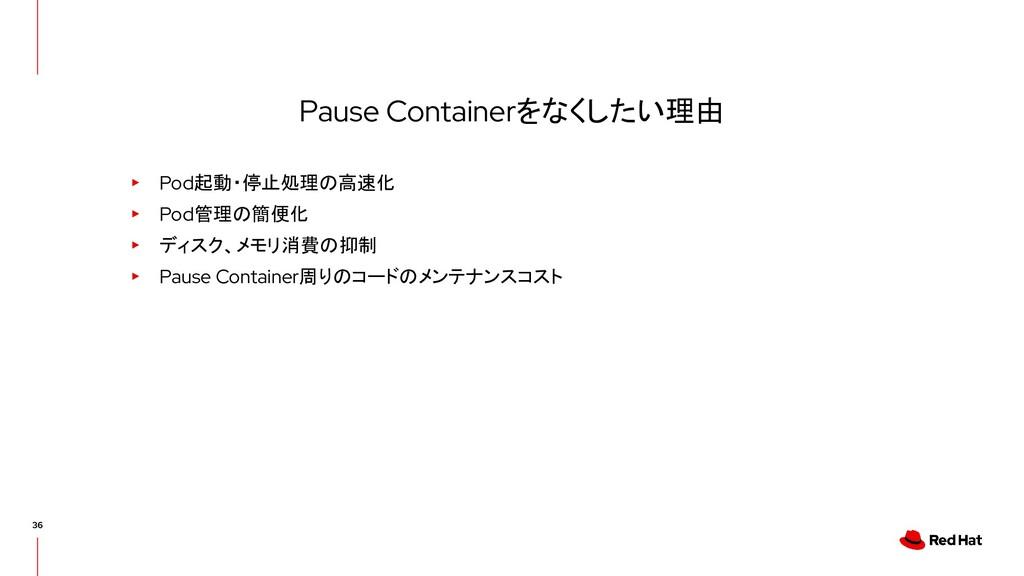 Pause Containerをなくしたい理由 ▸ Pod起動・停止処理の高速化 ▸ Pod管...