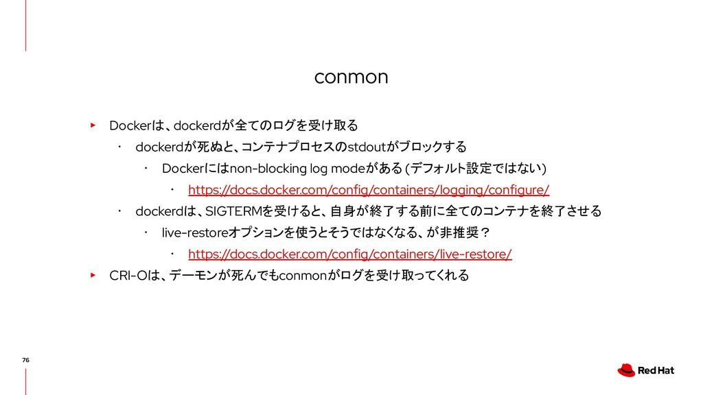 conmon ▸ Dockerは、dockerdが全てのログを受け取る ・ dockerdが死...