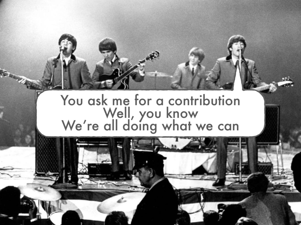 You ask me for a contribution Well, you know We...