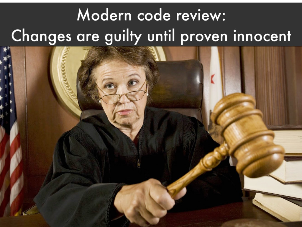 Modern code review: Changes are guilty until pr...