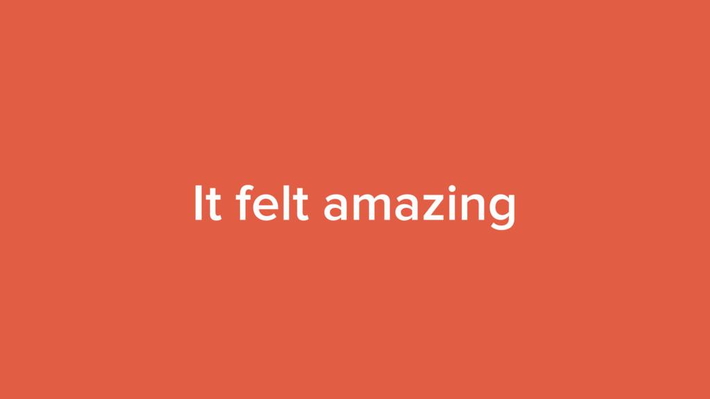 It felt amazing