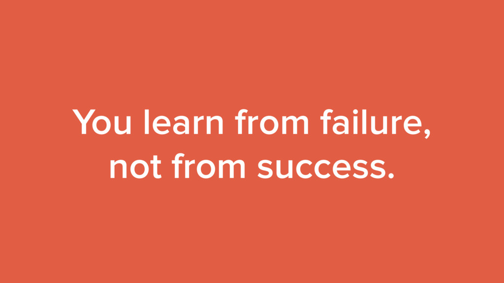 You learn from failure, not from success.