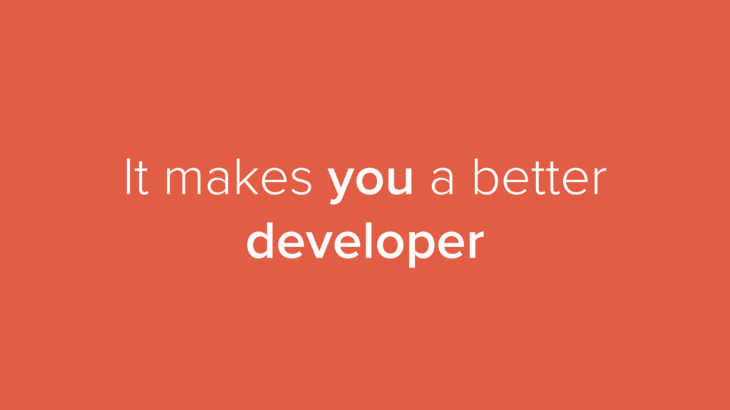 It makes you a better developer