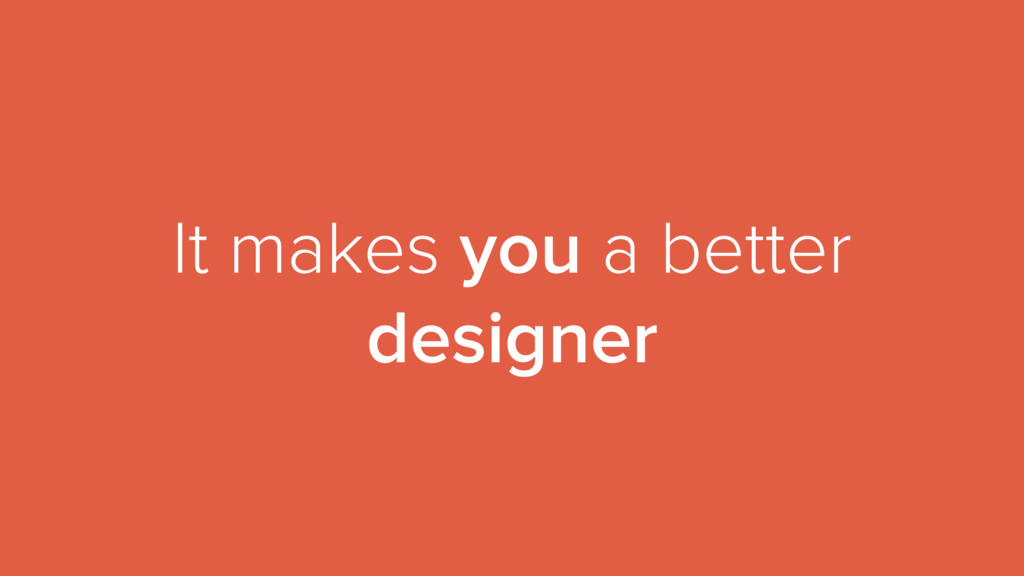 It makes you a better designer