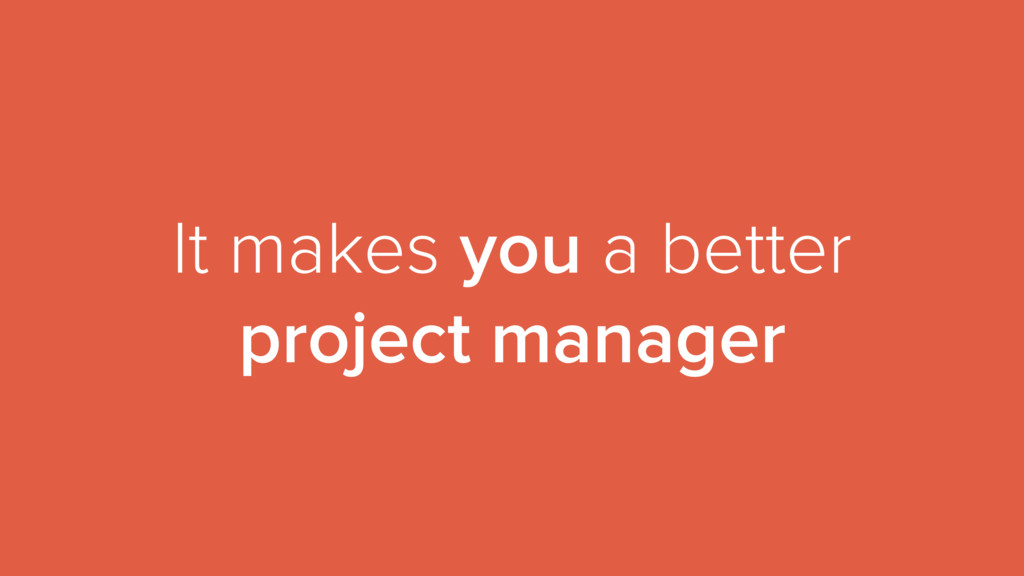 It makes you a better project manager