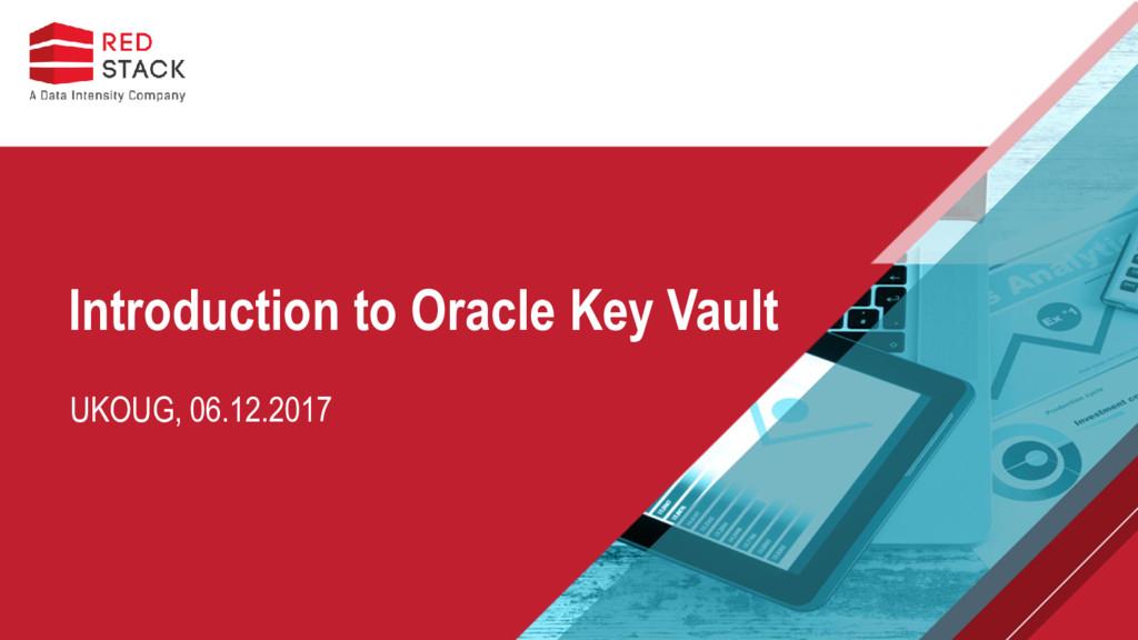 UKOUG, 06.12.2017 Introduction to Oracle Key Va...
