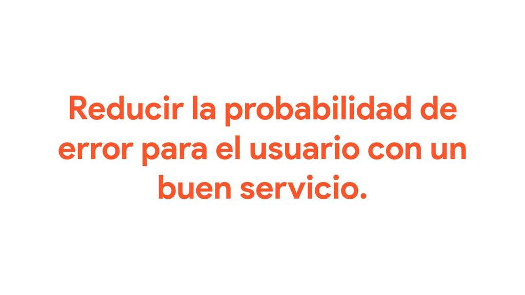 Reducir la probabilidad de error para el usuari...