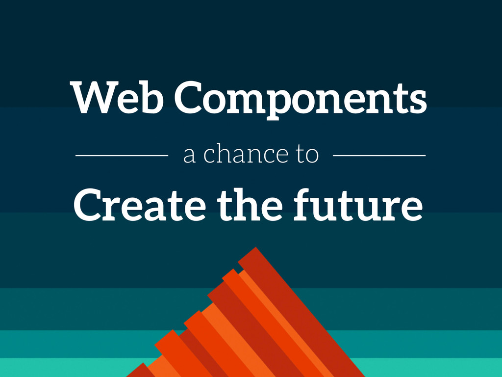 Web Components Create the future a chance to