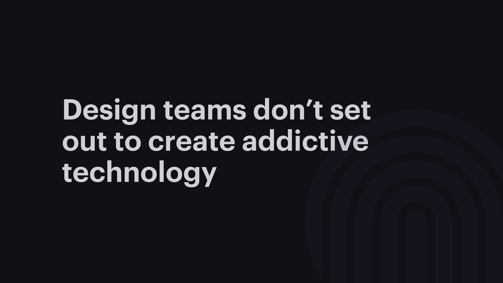 Design teams don't set out to create addictive ...